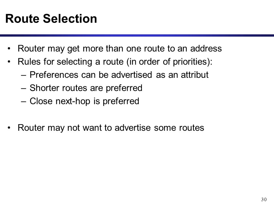 30 Route Selection Router may get more than one route to an address Rules for selecting a route (in order of priorities): –Preferences can be advertised as an attribut –Shorter routes are preferred –Close next-hop is preferred Router may not want to advertise some routes