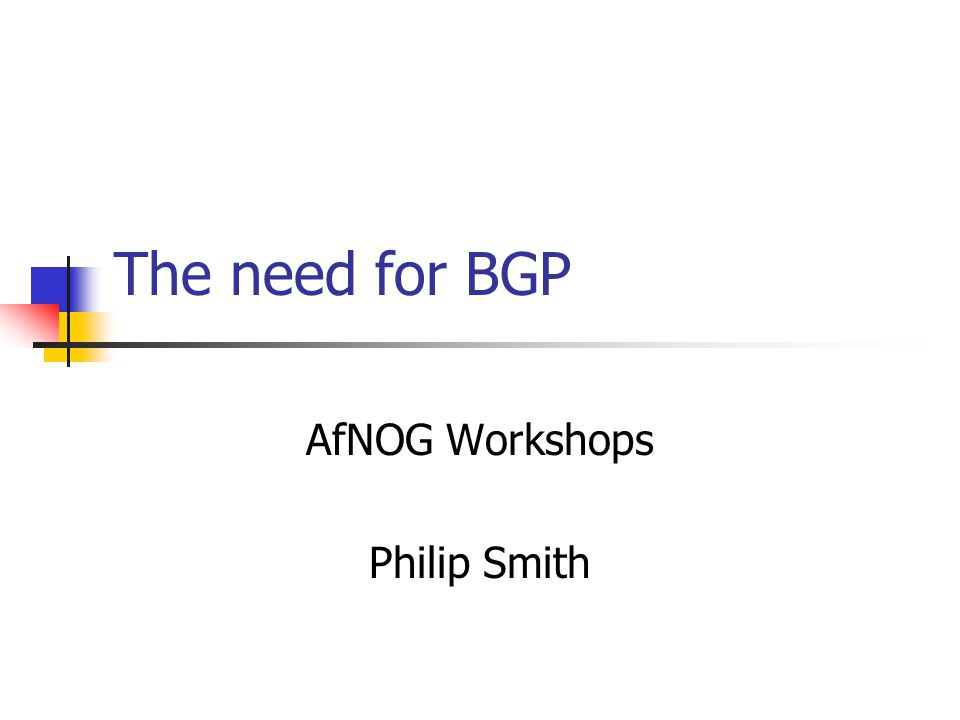 The need for BGP AfNOG Workshops Philip Smith