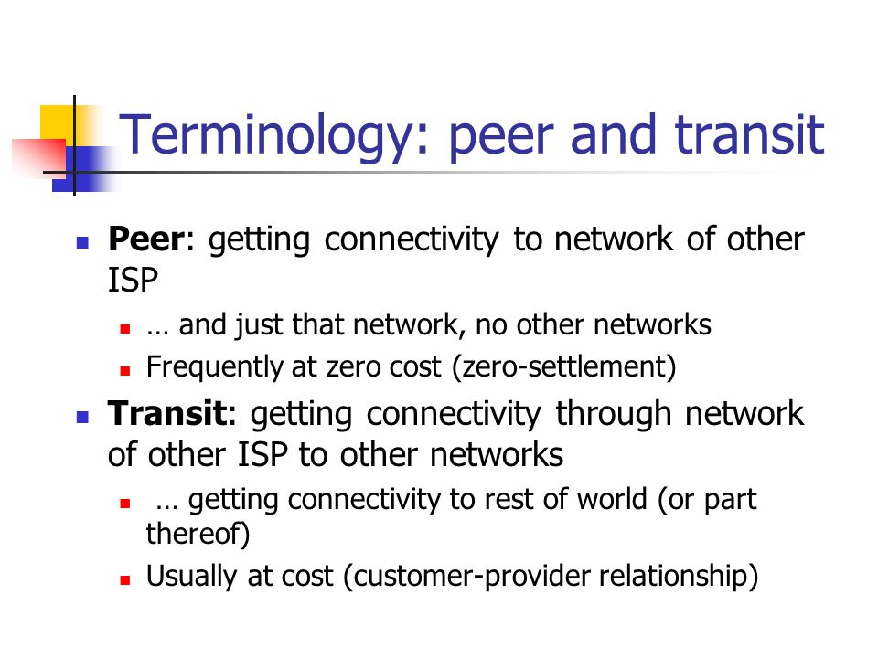 Terminology: peer and transit Peer: getting connectivity to network of other ISP … and just that network, no other networks Frequently at zero cost (zero-settlement) Transit: getting connectivity through network of other ISP to other networks … getting connectivity to rest of world (or part thereof) Usually at cost (customer-provider relationship)
