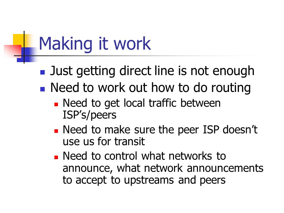 Making it work Just getting direct line is not enough Need to work out how to do routing Need to get local traffic between ISP's/peers Need to make sure the peer ISP doesn't use us for transit Need to control what networks to announce, what network announcements to accept to upstreams and peers