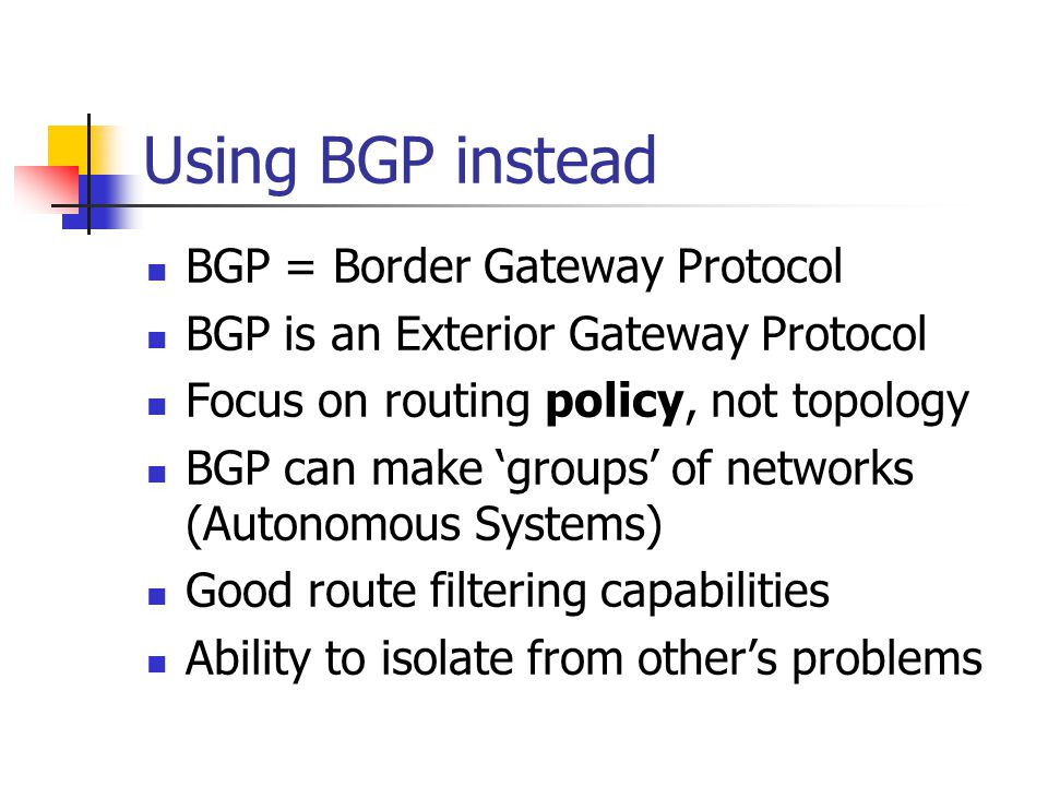 Using BGP instead BGP = Border Gateway Protocol BGP is an Exterior Gateway Protocol Focus on routing policy, not topology BGP can make 'groups' of networks (Autonomous Systems) Good route filtering capabilities Ability to isolate from other's problems