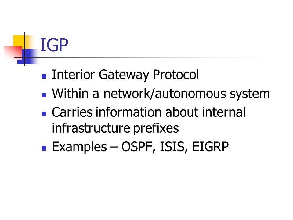 IGP Interior Gateway Protocol Within a network/autonomous system Carries information about internal infrastructure prefixes Examples – OSPF, ISIS, EIGRP