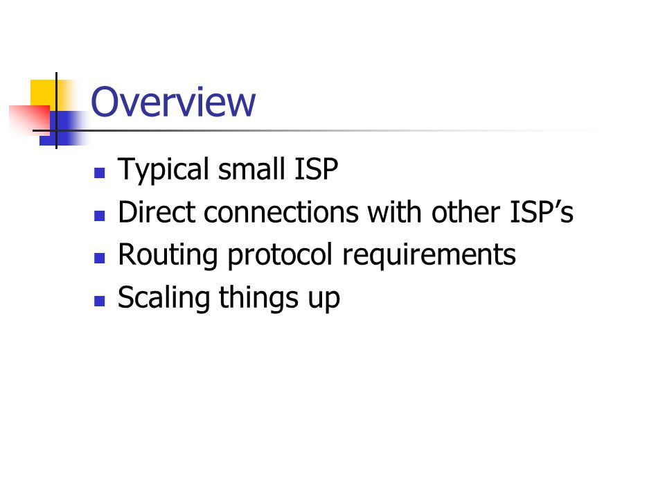 Overview Typical small ISP Direct connections with other ISP's Routing protocol requirements Scaling things up