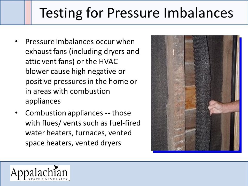 Testing for Pressure Imbalances Pressure imbalances occur when exhaust fans (including dryers and attic vent fans) or the HVAC blower cause high negative or positive pressures in the home or in areas with combustion appliances Combustion appliances -- those with flues/ vents such as fuel-fired water heaters, furnaces, vented space heaters, vented dryers