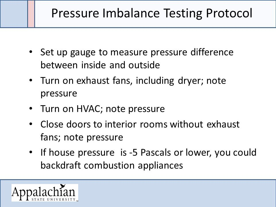 Pressure Imbalance Testing Protocol Set up gauge to measure pressure difference between inside and outside Turn on exhaust fans, including dryer; note pressure Turn on HVAC; note pressure Close doors to interior rooms without exhaust fans; note pressure If house pressure is -5 Pascals or lower, you could backdraft combustion appliances