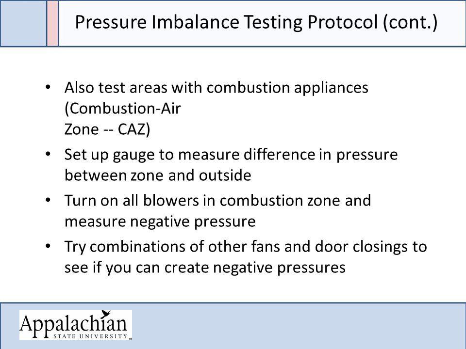 Pressure Imbalance Testing Protocol (cont.) Also test areas with combustion appliances (Combustion-Air Zone -- CAZ) Set up gauge to measure difference in pressure between zone and outside Turn on all blowers in combustion zone and measure negative pressure Try combinations of other fans and door closings to see if you can create negative pressures