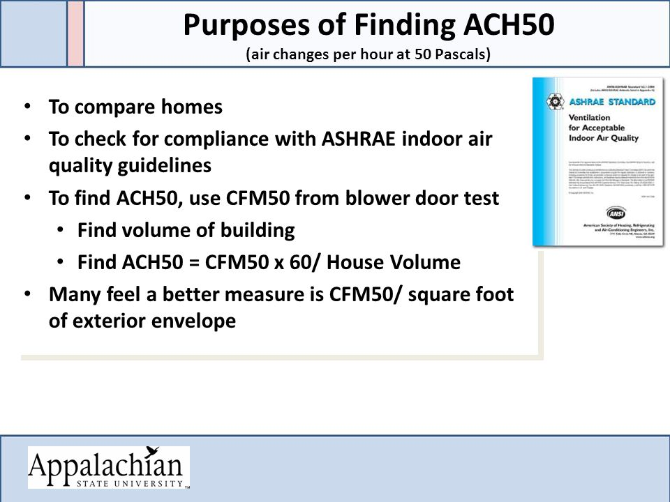 To compare homes To check for compliance with ASHRAE indoor air quality guidelines To find ACH50, use CFM50 from blower door test Find volume of building Find ACH50 = CFM50 x 60/ House Volume Many feel a better measure is CFM50/ square foot of exterior envelope To compare homes To check for compliance with ASHRAE indoor air quality guidelines To find ACH50, use CFM50 from blower door test Find volume of building Find ACH50 = CFM50 x 60/ House Volume Many feel a better measure is CFM50/ square foot of exterior envelope Purposes of Finding ACH50 (air changes per hour at 50 Pascals)