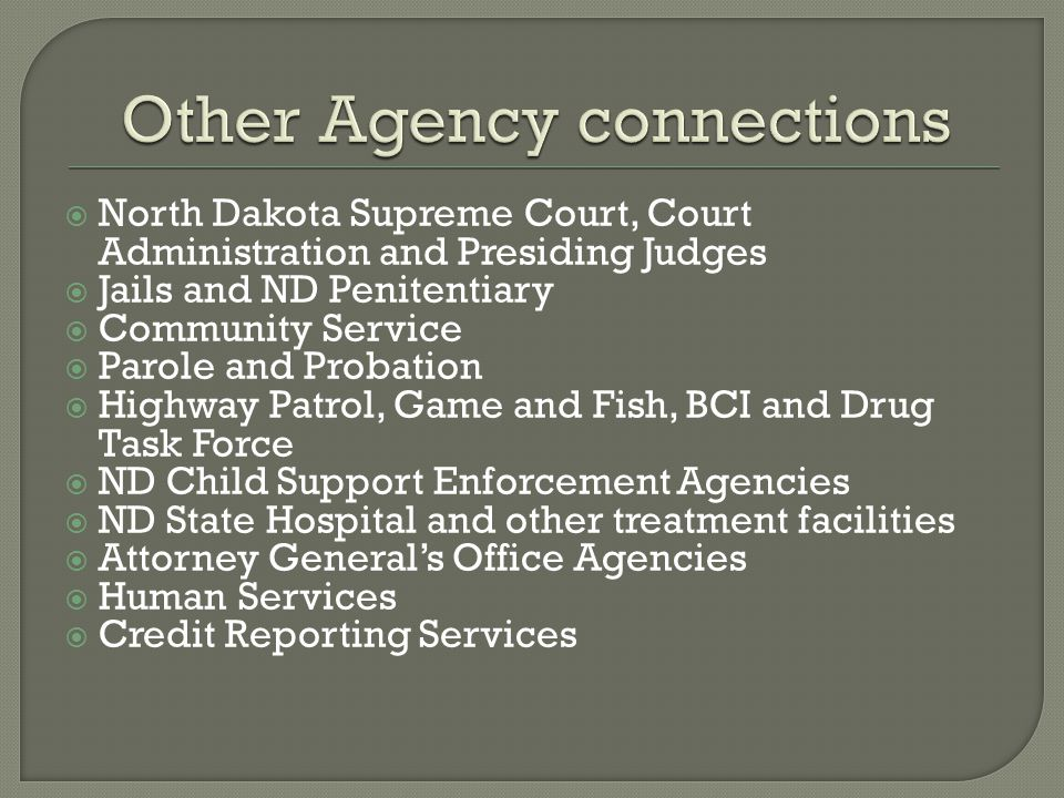  North Dakota Supreme Court, Court Administration and Presiding Judges  Jails and ND Penitentiary  Community Service  Parole and Probation  Highway Patrol, Game and Fish, BCI and Drug Task Force  ND Child Support Enforcement Agencies  ND State Hospital and other treatment facilities  Attorney General's Office Agencies  Human Services  Credit Reporting Services
