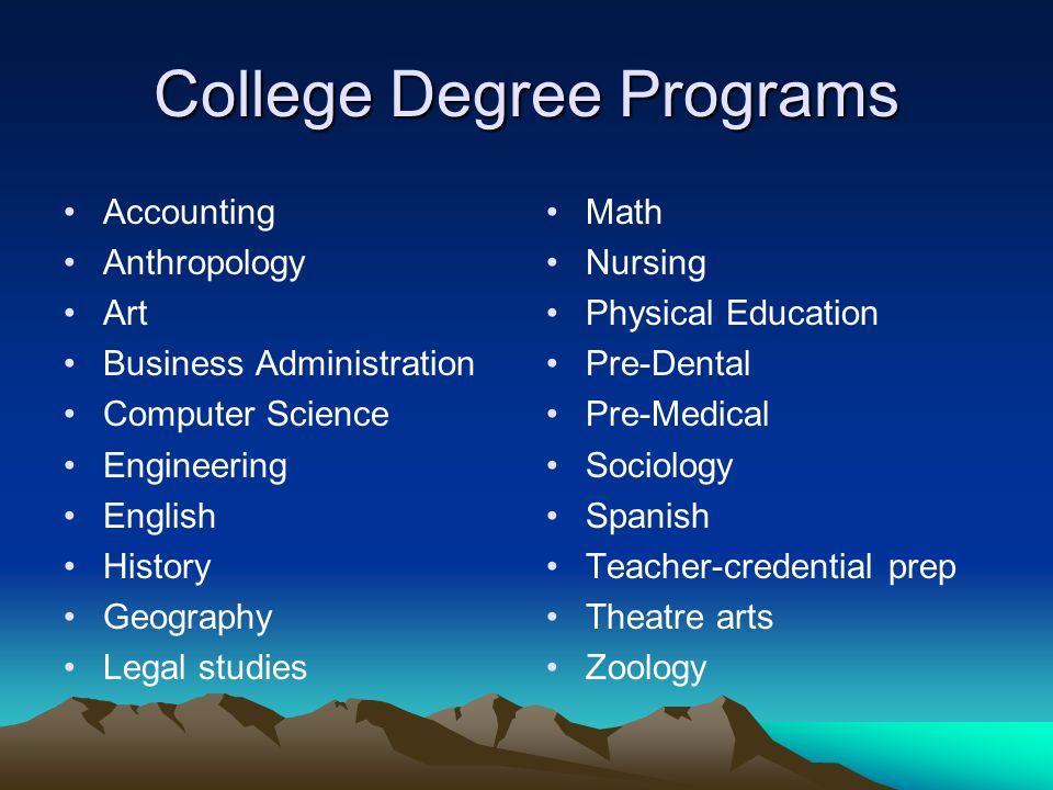 College Degree Programs Accounting Anthropology Art Business Administration Computer Science Engineering English History Geography Legal studies Math Nursing Physical Education Pre-Dental Pre-Medical Sociology Spanish Teacher-credential prep Theatre arts Zoology