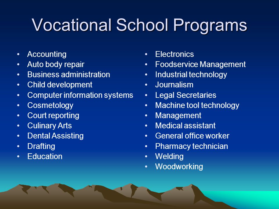 Vocational School Programs Accounting Auto body repair Business administration Child development Computer information systems Cosmetology Court reporting Culinary Arts Dental Assisting Drafting Education Electronics Foodservice Management Industrial technology Journalism Legal Secretaries Machine tool technology Management Medical assistant General office worker Pharmacy technician Welding Woodworking