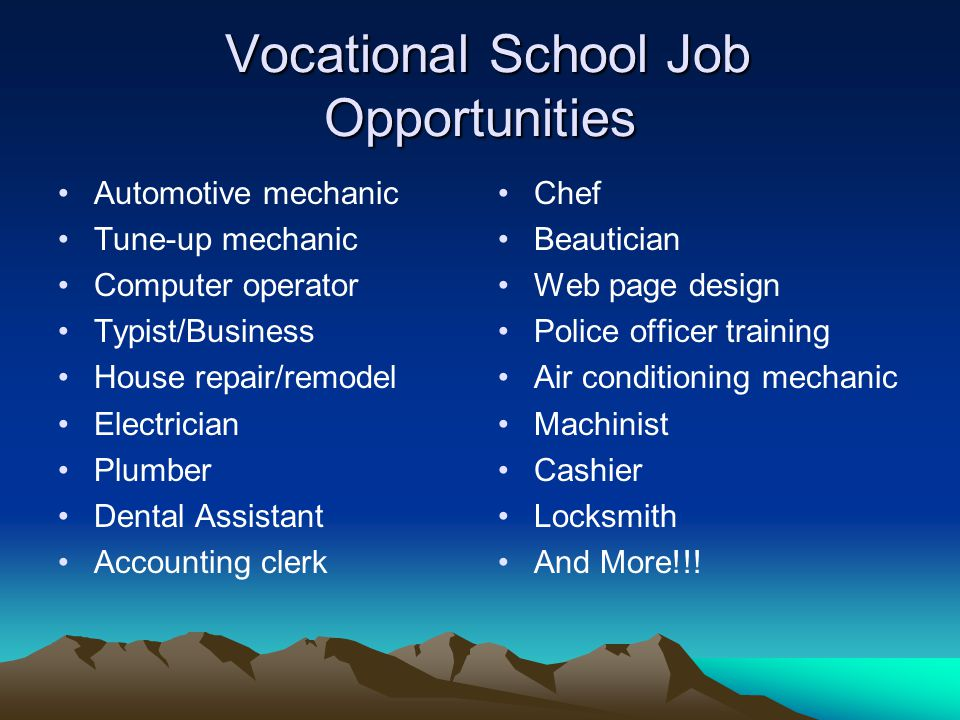 Vocational School Job Opportunities Vocational School Job Opportunities Automotive mechanic Tune-up mechanic Computer operator Typist/Business House repair/remodel Electrician Plumber Dental Assistant Accounting clerk Chef Beautician Web page design Police officer training Air conditioning mechanic Machinist Cashier Locksmith And More!!!