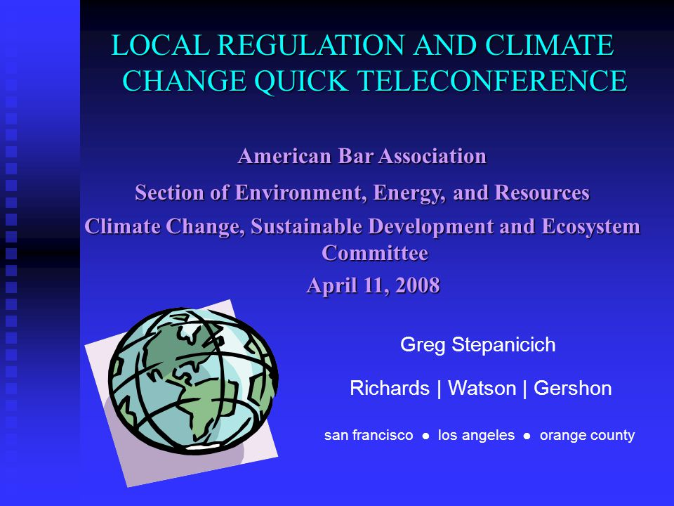 LOCAL REGULATION AND CLIMATE CHANGE QUICK TELECONFERENCE American Bar Association Section of Environment, Energy, and Resources Climate Change, Sustainable Development and Ecosystem Committee April 11, 2008 April 11, 2008 Greg Stepanicich san francisco ● los angeles ● orange county Richards | Watson | Gershon