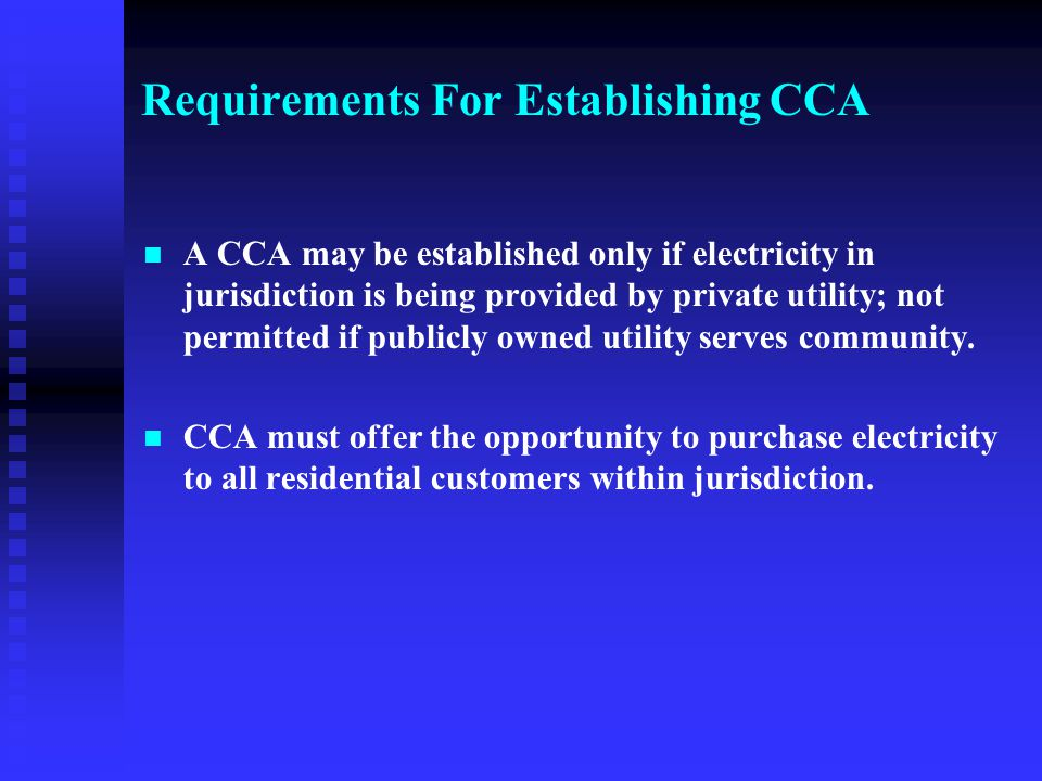 Requirements For Establishing CCA A CCA may be established only if electricity in jurisdiction is being provided by private utility; not permitted if publicly owned utility serves community.