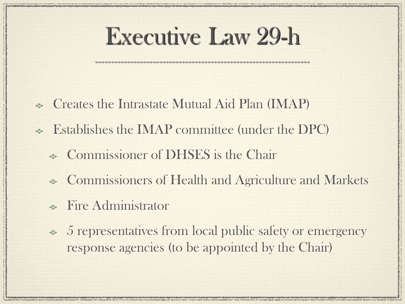 Executive Law 29-h Creates the Intrastate Mutual Aid Plan (IMAP) Establishes the IMAP committee (under the DPC) Commissioner of DHSES is the Chair Commissioners of Health and Agriculture and Markets Fire Administrator 5 representatives from local public safety or emergency response agencies (to be appointed by the Chair) Creates the Intrastate Mutual Aid Plan (IMAP) Establishes the IMAP committee (under the DPC) Commissioner of DHSES is the Chair Commissioners of Health and Agriculture and Markets Fire Administrator 5 representatives from local public safety or emergency response agencies (to be appointed by the Chair)