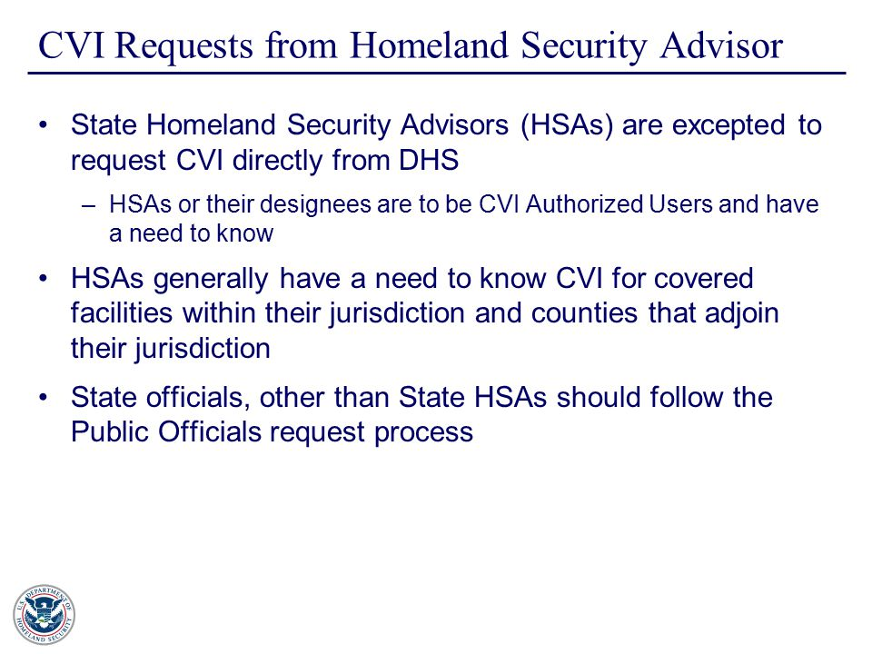 CVI Requests from Homeland Security Advisor State Homeland Security Advisors (HSAs) are excepted to request CVI directly from DHS –HSAs or their designees are to be CVI Authorized Users and have a need to know HSAs generally have a need to know CVI for covered facilities within their jurisdiction and counties that adjoin their jurisdiction State officials, other than State HSAs should follow the Public Officials request process
