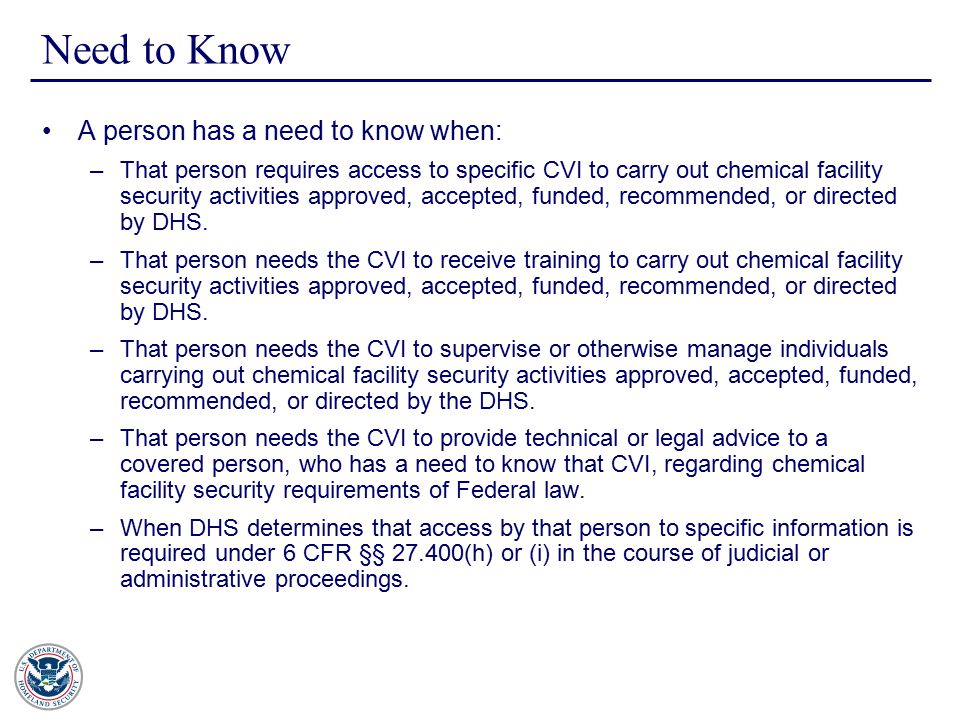 Need to Know A person has a need to know when: –That person requires access to specific CVI to carry out chemical facility security activities approved, accepted, funded, recommended, or directed by DHS.