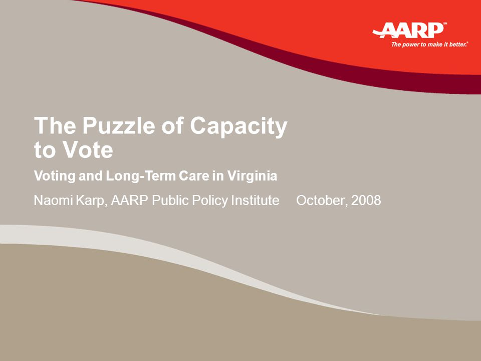 The Puzzle of Capacity to Vote Naomi Karp, AARP Public Policy Institute October, 2008 Voting and Long-Term Care in Virginia