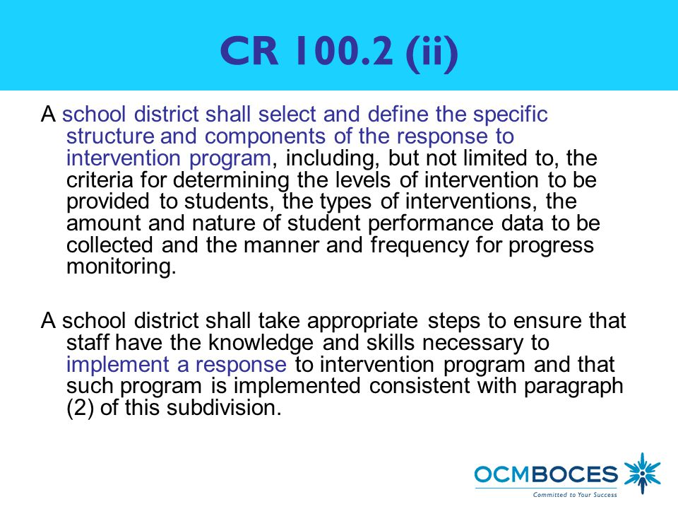 CR (ii) A school district shall select and define the specific structure and components of the response to intervention program, including, but not limited to, the criteria for determining the levels of intervention to be provided to students, the types of interventions, the amount and nature of student performance data to be collected and the manner and frequency for progress monitoring.
