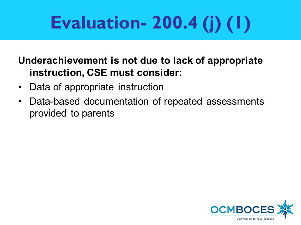 Evaluation (j) (1) Underachievement is not due to lack of appropriate instruction, CSE must consider: Data of appropriate instruction Data-based documentation of repeated assessments provided to parents