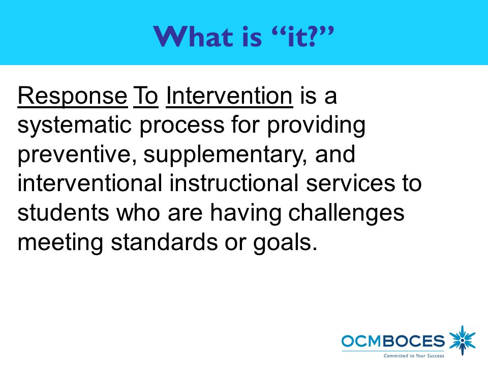 What is it Response To Intervention is a systematic process for providing preventive, supplementary, and interventional instructional services to students who are having challenges meeting standards or goals.