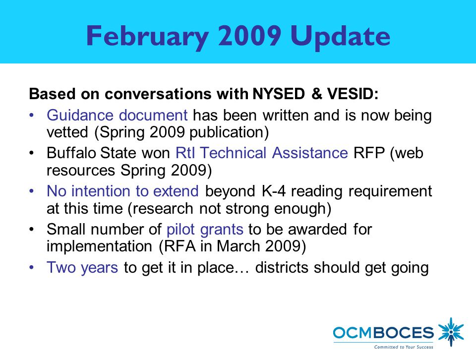 February 2009 Update Based on conversations with NYSED & VESID: Guidance document has been written and is now being vetted (Spring 2009 publication) Buffalo State won RtI Technical Assistance RFP (web resources Spring 2009) No intention to extend beyond K-4 reading requirement at this time (research not strong enough) Small number of pilot grants to be awarded for implementation (RFA in March 2009) Two years to get it in place… districts should get going