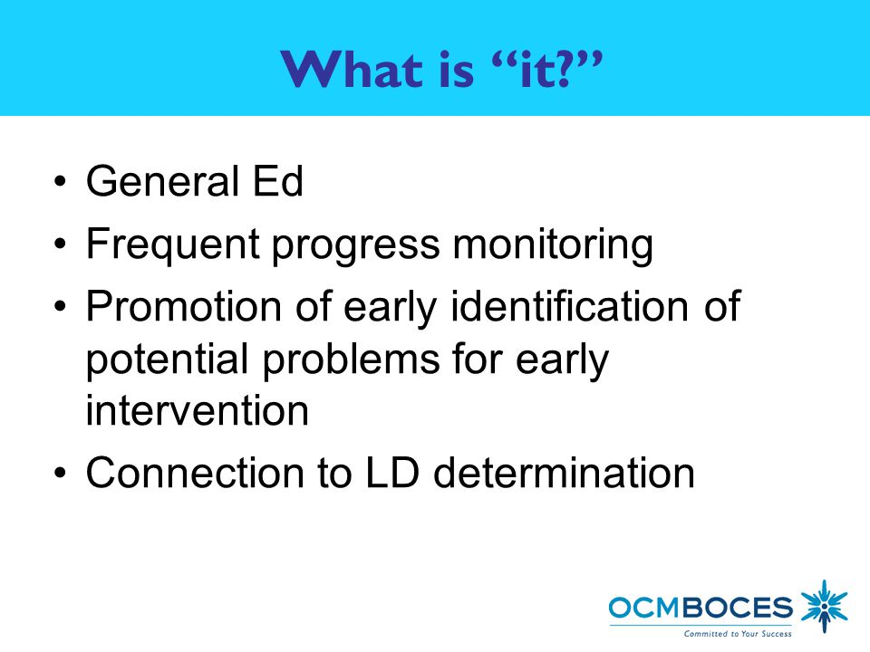 What is it General Ed Frequent progress monitoring Promotion of early identification of potential problems for early intervention Connection to LD determination