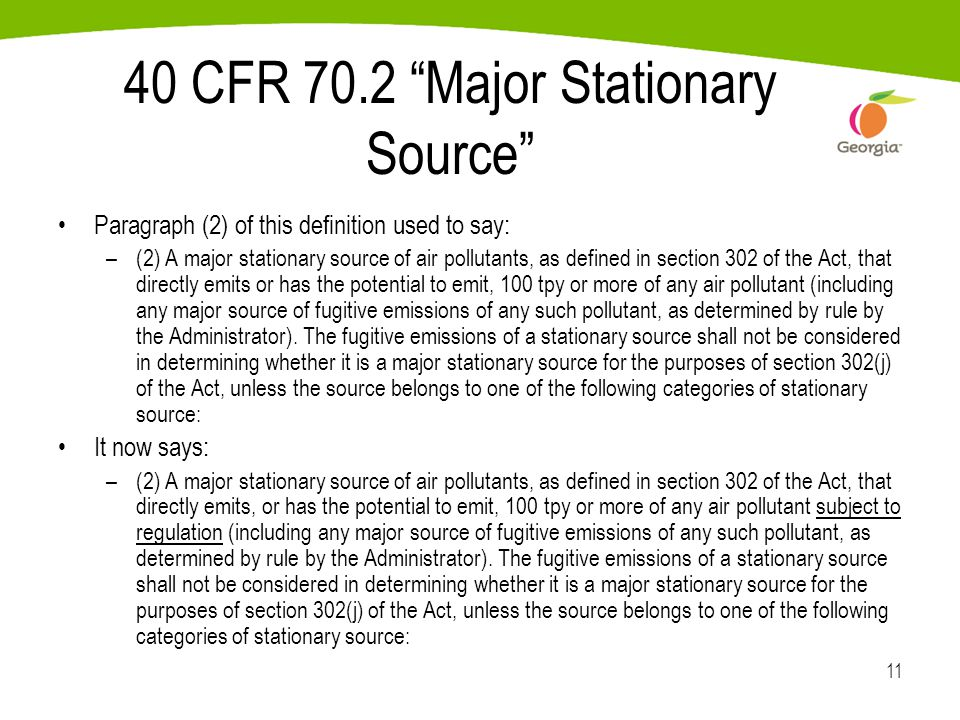 11 40 CFR 70.2 Major Stationary Source Paragraph (2) of this definition used to say: –(2) A major stationary source of air pollutants, as defined in section 302 of the Act, that directly emits or has the potential to emit, 100 tpy or more of any air pollutant (including any major source of fugitive emissions of any such pollutant, as determined by rule by the Administrator).