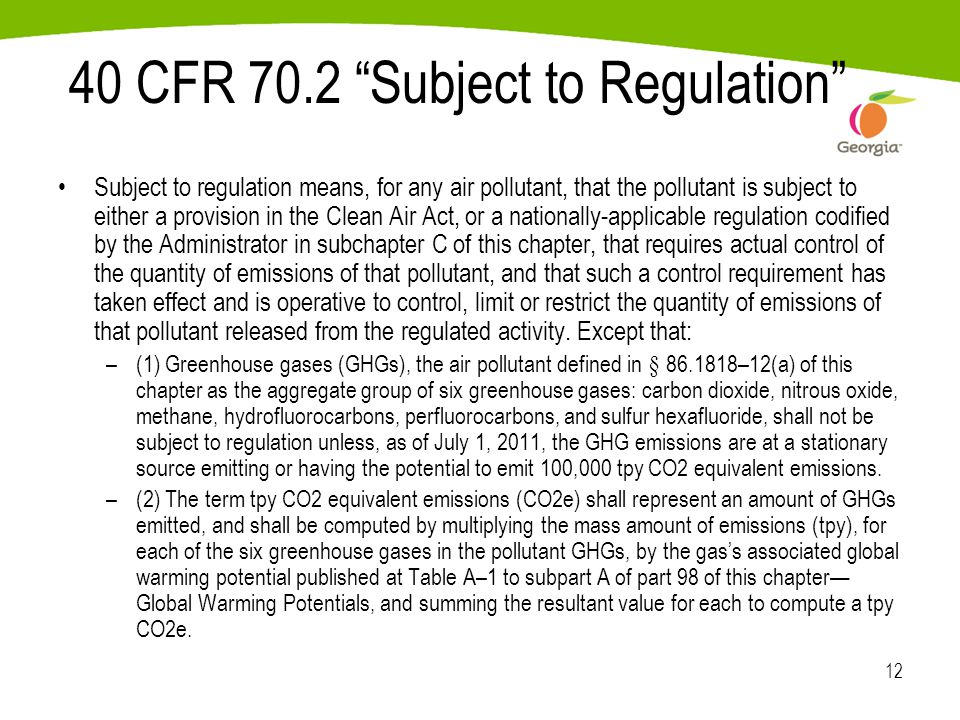 12 40 CFR 70.2 Subject to Regulation Subject to regulation means, for any air pollutant, that the pollutant is subject to either a provision in the Clean Air Act, or a nationally-applicable regulation codified by the Administrator in subchapter C of this chapter, that requires actual control of the quantity of emissions of that pollutant, and that such a control requirement has taken effect and is operative to control, limit or restrict the quantity of emissions of that pollutant released from the regulated activity.