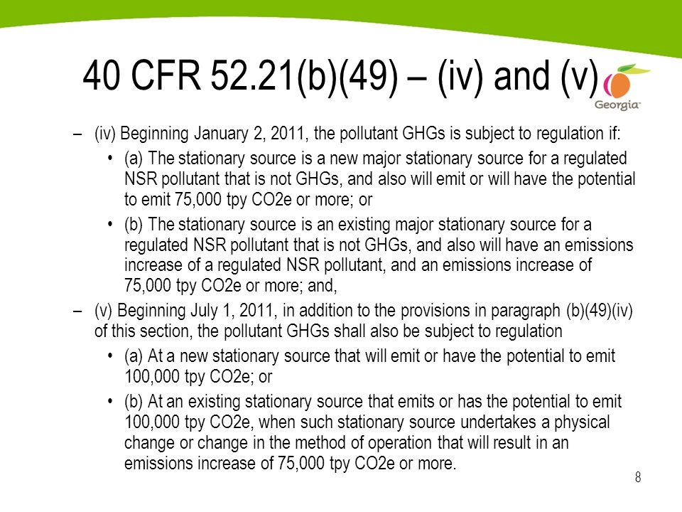 8 40 CFR 52.21(b)(49) – (iv) and (v) –(iv) Beginning January 2, 2011, the pollutant GHGs is subject to regulation if: (a) The stationary source is a new major stationary source for a regulated NSR pollutant that is not GHGs, and also will emit or will have the potential to emit 75,000 tpy CO2e or more; or (b) The stationary source is an existing major stationary source for a regulated NSR pollutant that is not GHGs, and also will have an emissions increase of a regulated NSR pollutant, and an emissions increase of 75,000 tpy CO2e or more; and, –(v) Beginning July 1, 2011, in addition to the provisions in paragraph (b)(49)(iv) of this section, the pollutant GHGs shall also be subject to regulation (a) At a new stationary source that will emit or have the potential to emit 100,000 tpy CO2e; or (b) At an existing stationary source that emits or has the potential to emit 100,000 tpy CO2e, when such stationary source undertakes a physical change or change in the method of operation that will result in an emissions increase of 75,000 tpy CO2e or more.