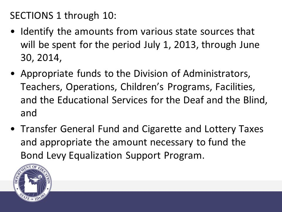 SECTIONS 1 through 10: Identify the amounts from various state sources that will be spent for the period July 1, 2013, through June 30, 2014, Appropriate funds to the Division of Administrators, Teachers, Operations, Children's Programs, Facilities, and the Educational Services for the Deaf and the Blind, and Transfer General Fund and Cigarette and Lottery Taxes and appropriate the amount necessary to fund the Bond Levy Equalization Support Program.