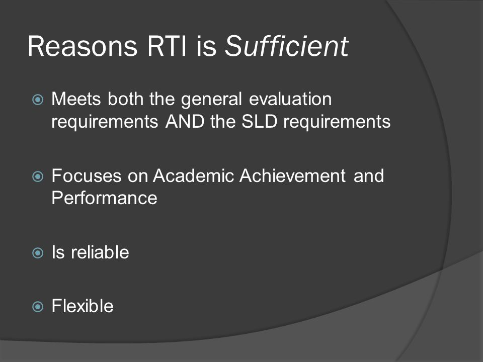 Reasons RTI is Sufficient  Meets both the general evaluation requirements AND the SLD requirements  Focuses on Academic Achievement and Performance  Is reliable  Flexible