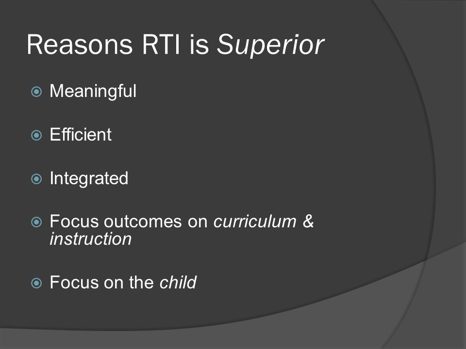 Reasons RTI is Superior  Meaningful  Efficient  Integrated  Focus outcomes on curriculum & instruction  Focus on the child