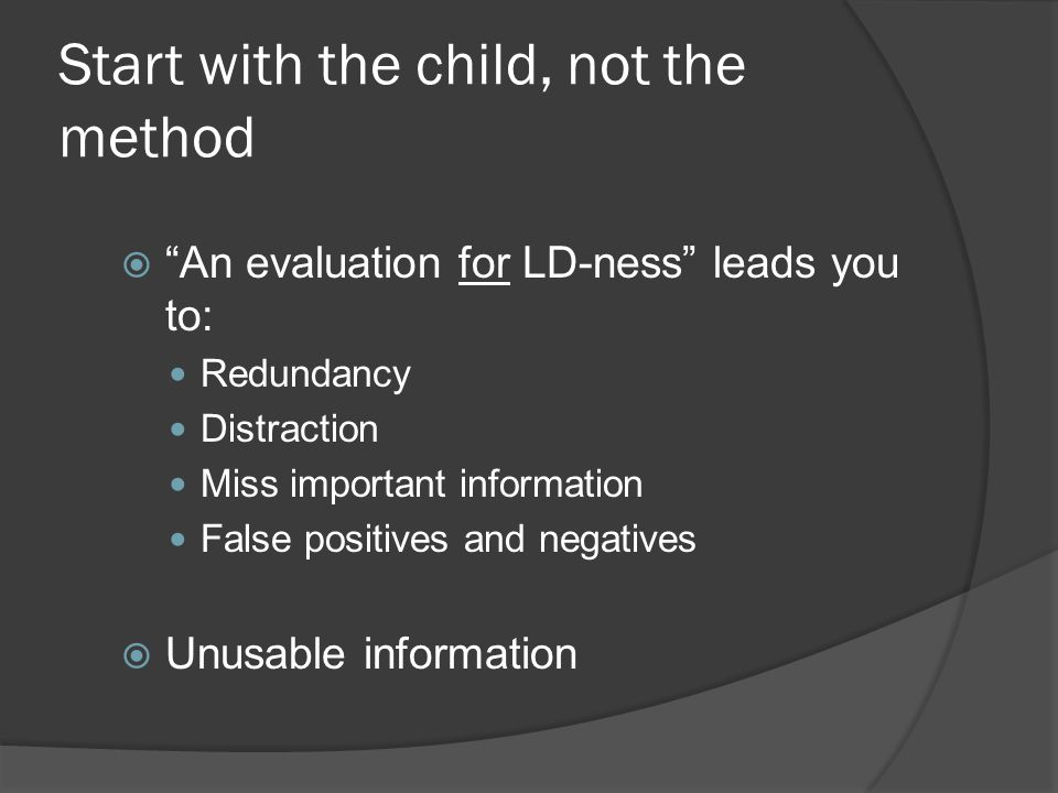 Start with the child, not the method  An evaluation for LD-ness leads you to: Redundancy Distraction Miss important information False positives and negatives  Unusable information