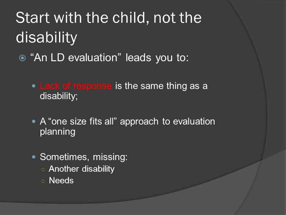 Start with the child, not the disability  An LD evaluation leads you to: Lack of response is the same thing as a disability; A one size fits all approach to evaluation planning Sometimes, missing: ○ Another disability ○ Needs