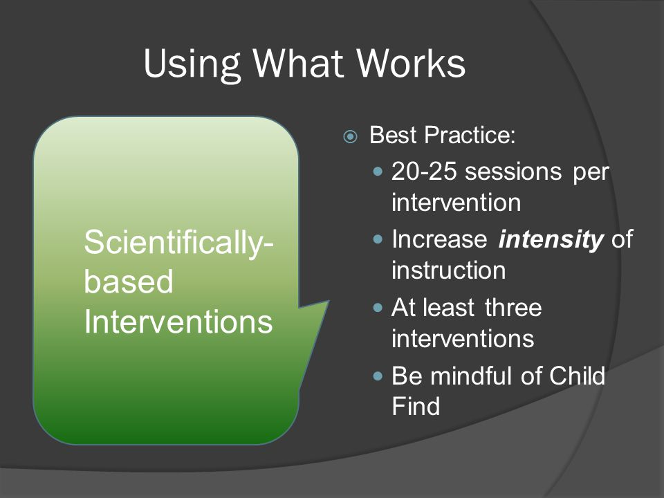 Using What Works  Best Practice: sessions per intervention Increase intensity of instruction At least three interventions Be mindful of Child Find Scientifically- based Interventions