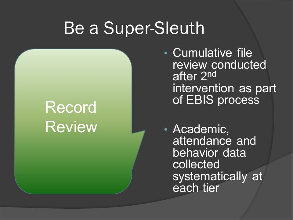 Be a Super-Sleuth Cumulative file review conducted after 2 nd intervention as part of EBIS process Academic, attendance and behavior data collected systematically at each tier Record Review