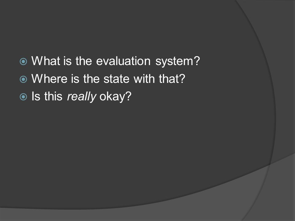  What is the evaluation system  Where is the state with that  Is this really okay
