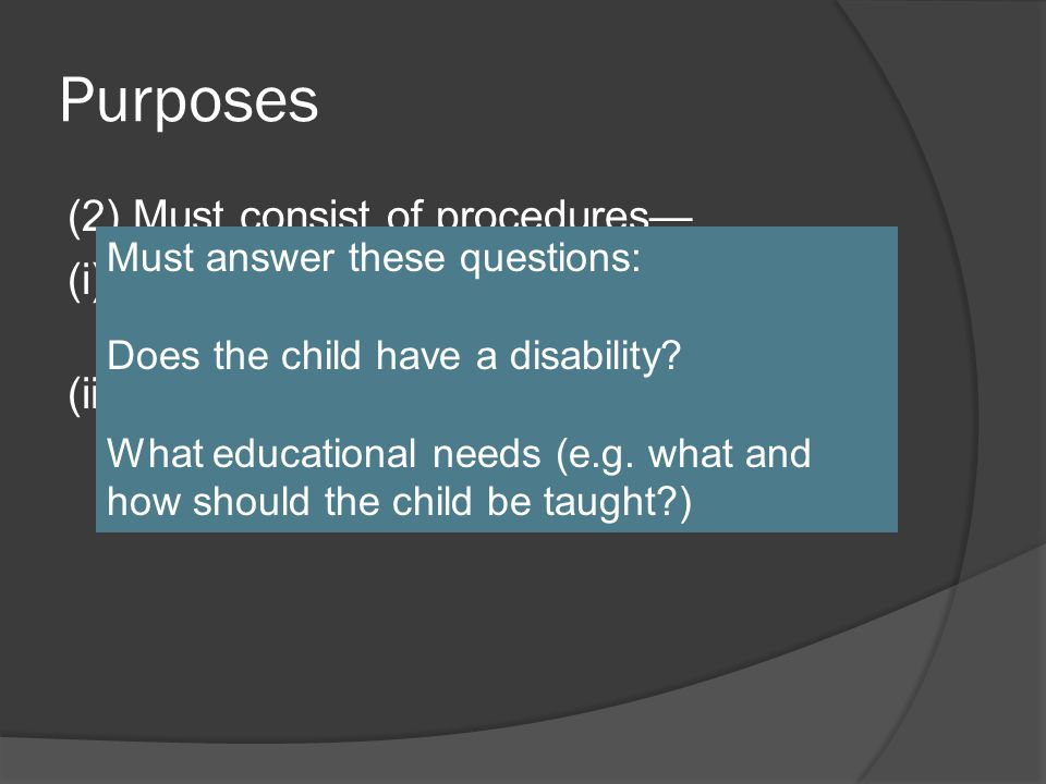 Purposes (2) Must consist of procedures— (i) To determine if the child is a child with a disability under §300.8; and (ii) To determine the educational needs of the child.
