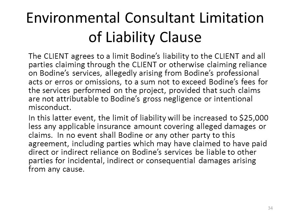 Environmental Consultant Limitation of Liability Clause The CLIENT agrees to a limit Bodine's liability to the CLIENT and all parties claiming through the CLIENT or otherwise claiming reliance on Bodine's services, allegedly arising from Bodine's professional acts or erros or omissions, to a sum not to exceed Bodine's fees for the services performed on the project, provided that such claims are not attributable to Bodine's gross negligence or intentional misconduct.
