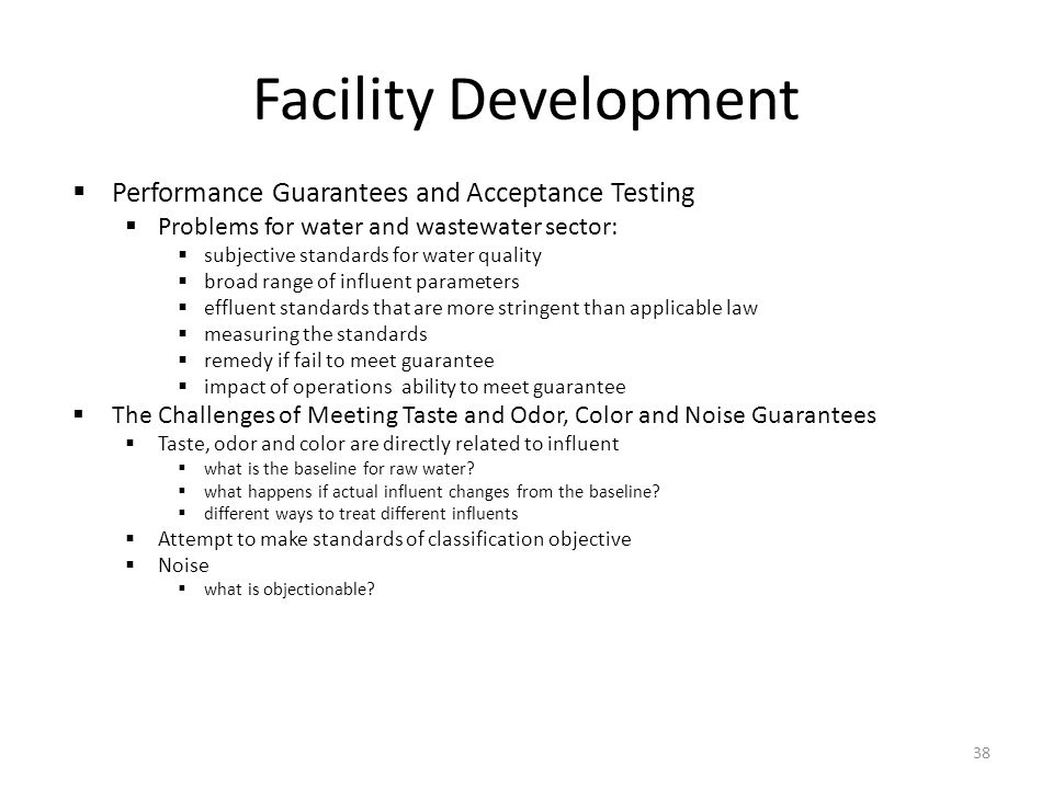  Performance Guarantees and Acceptance Testing  Problems for water and wastewater sector:  subjective standards for water quality  broad range of influent parameters  effluent standards that are more stringent than applicable law  measuring the standards  remedy if fail to meet guarantee  impact of operations ability to meet guarantee  The Challenges of Meeting Taste and Odor, Color and Noise Guarantees  Taste, odor and color are directly related to influent  what is the baseline for raw water.