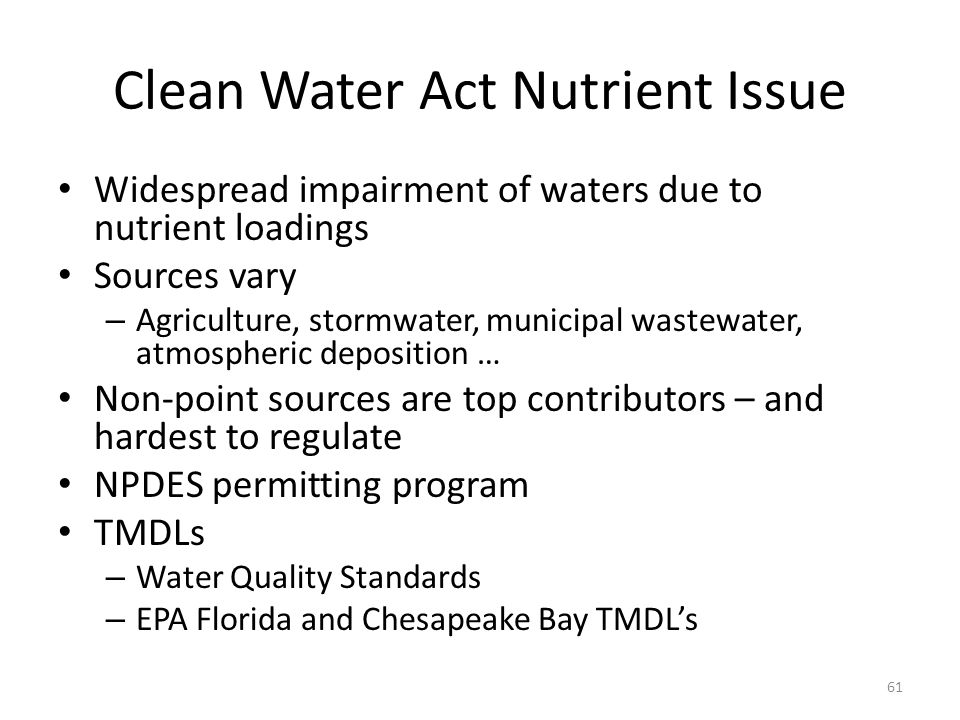 Clean Water Act Nutrient Issue Widespread impairment of waters due to nutrient loadings Sources vary – Agriculture, stormwater, municipal wastewater, atmospheric deposition … Non-point sources are top contributors – and hardest to regulate NPDES permitting program TMDLs – Water Quality Standards – EPA Florida and Chesapeake Bay TMDL's 61