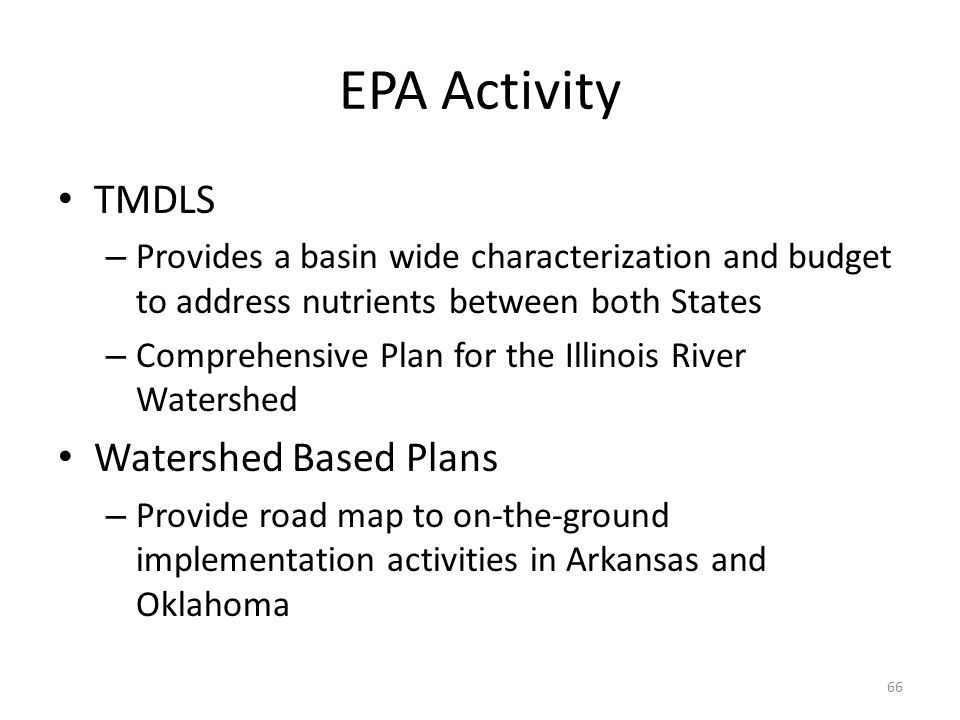 EPA Activity TMDLS – Provides a basin wide characterization and budget to address nutrients between both States – Comprehensive Plan for the Illinois River Watershed Watershed Based Plans – Provide road map to on-the-ground implementation activities in Arkansas and Oklahoma 66