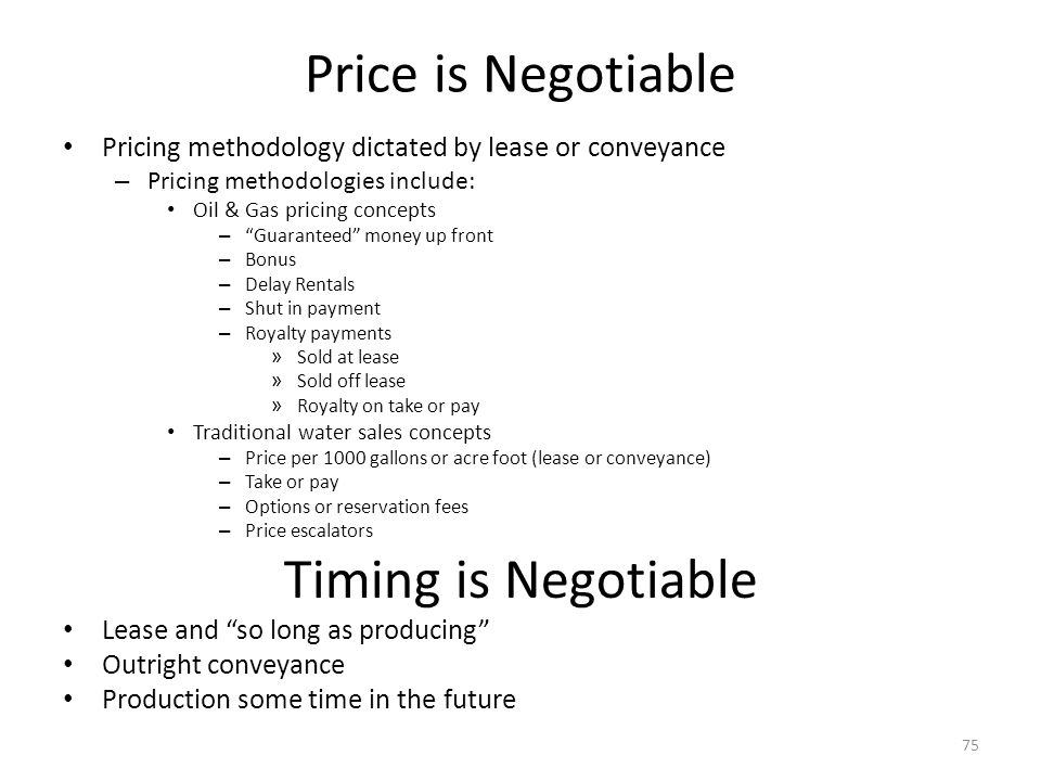 Price is Negotiable Pricing methodology dictated by lease or conveyance – Pricing methodologies include: Oil & Gas pricing concepts – Guaranteed money up front – Bonus – Delay Rentals – Shut in payment – Royalty payments » Sold at lease » Sold off lease » Royalty on take or pay Traditional water sales concepts – Price per 1000 gallons or acre foot (lease or conveyance) – Take or pay – Options or reservation fees – Price escalators Timing is Negotiable Lease and so long as producing Outright conveyance Production some time in the future 75