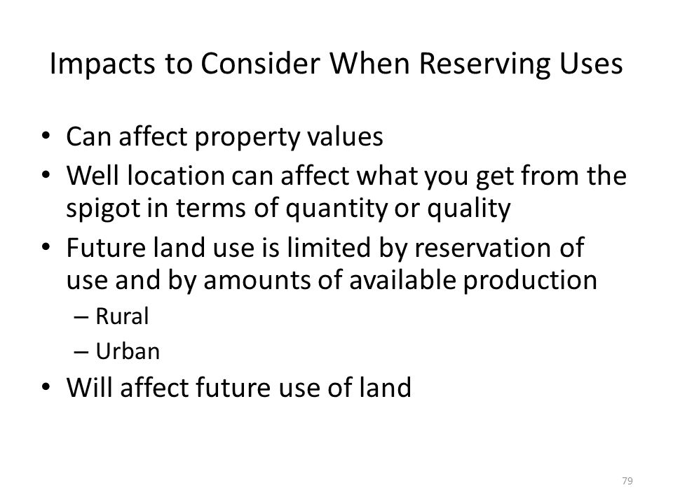 Impacts to Consider When Reserving Uses Can affect property values Well location can affect what you get from the spigot in terms of quantity or quality Future land use is limited by reservation of use and by amounts of available production – Rural – Urban Will affect future use of land 79