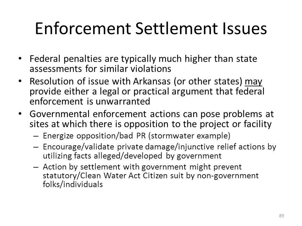 Enforcement Settlement Issues Federal penalties are typically much higher than state assessments for similar violations Resolution of issue with Arkansas (or other states) may provide either a legal or practical argument that federal enforcement is unwarranted Governmental enforcement actions can pose problems at sites at which there is opposition to the project or facility – Energize opposition/bad PR (stormwater example) – Encourage/validate private damage/injunctive relief actions by utilizing facts alleged/developed by government – Action by settlement with government might prevent statutory/Clean Water Act Citizen suit by non-government folks/individuals 89
