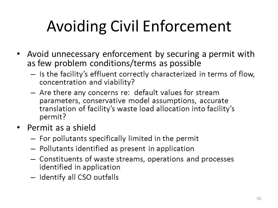 Avoiding Civil Enforcement Avoid unnecessary enforcement by securing a permit with as few problem conditions/terms as possible – Is the facility's effluent correctly characterized in terms of flow, concentration and viability.