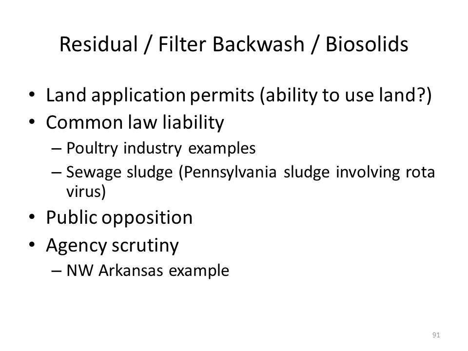 Residual / Filter Backwash / Biosolids Land application permits (ability to use land ) Common law liability – Poultry industry examples – Sewage sludge (Pennsylvania sludge involving rota virus) Public opposition Agency scrutiny – NW Arkansas example 91