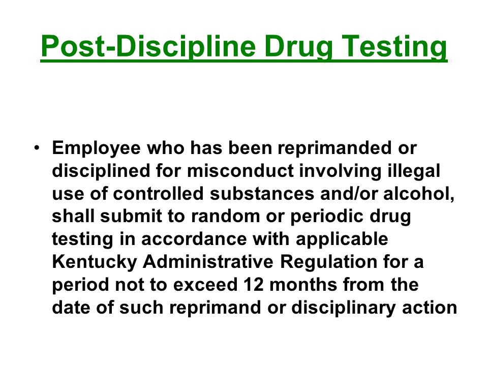 Employee who has been reprimanded or disciplined for misconduct involving illegal use of controlled substances and/or alcohol, shall submit to random or periodic drug testing in accordance with applicable Kentucky Administrative Regulation for a period not to exceed 12 months from the date of such reprimand or disciplinary action Post-Discipline Drug Testing