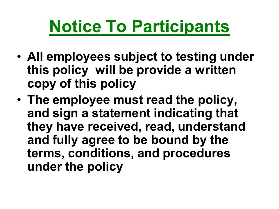 Notice To Participants All employees subject to testing under this policy will be provide a written copy of this policy The employee must read the policy, and sign a statement indicating that they have received, read, understand and fully agree to be bound by the terms, conditions, and procedures under the policy
