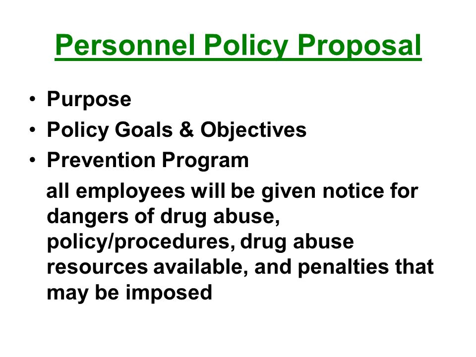 Personnel Policy Proposal Purpose Policy Goals & Objectives Prevention Program all employees will be given notice for dangers of drug abuse, policy/procedures, drug abuse resources available, and penalties that may be imposed